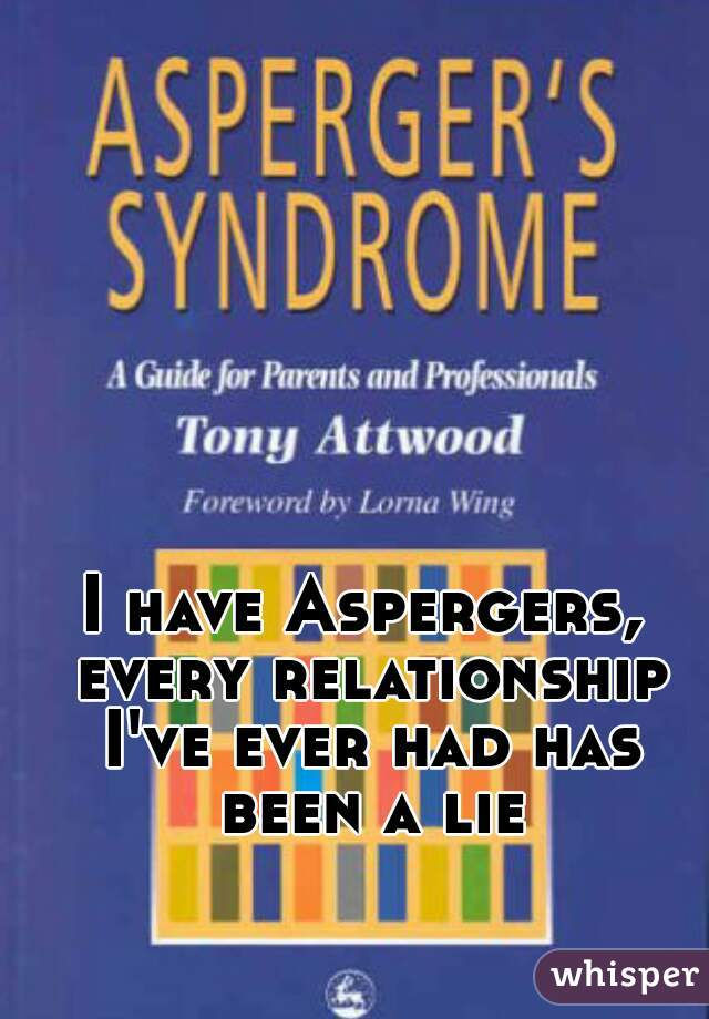 I have Aspergers, every relationship I've ever had has been a lie