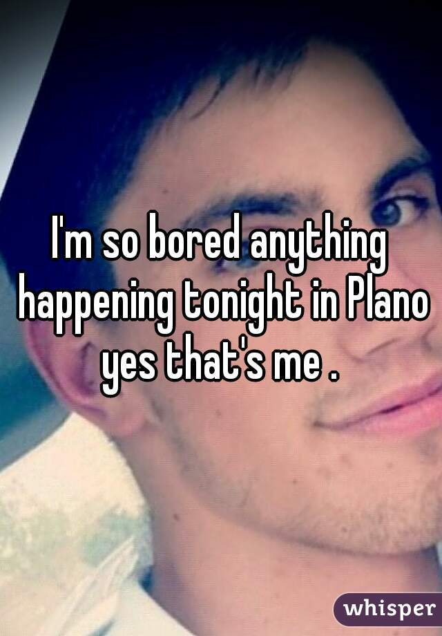 I'm so bored anything happening tonight in Plano yes that's me .