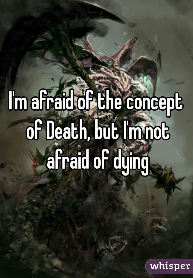 I'm afraid of the concept of Death, but I'm not afraid of dying