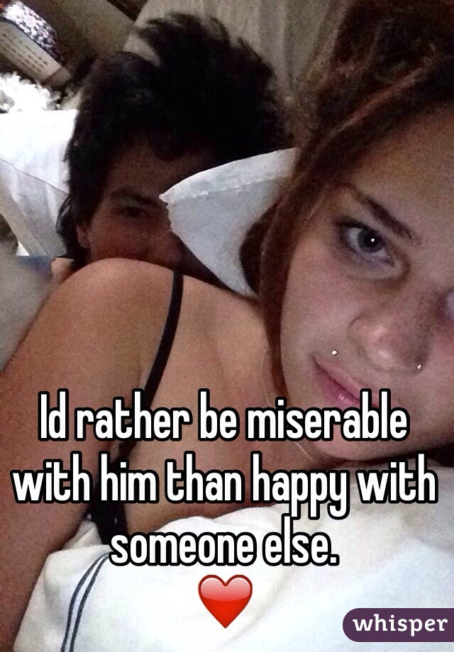 Id rather be miserable with him than happy with someone else.  ❤️