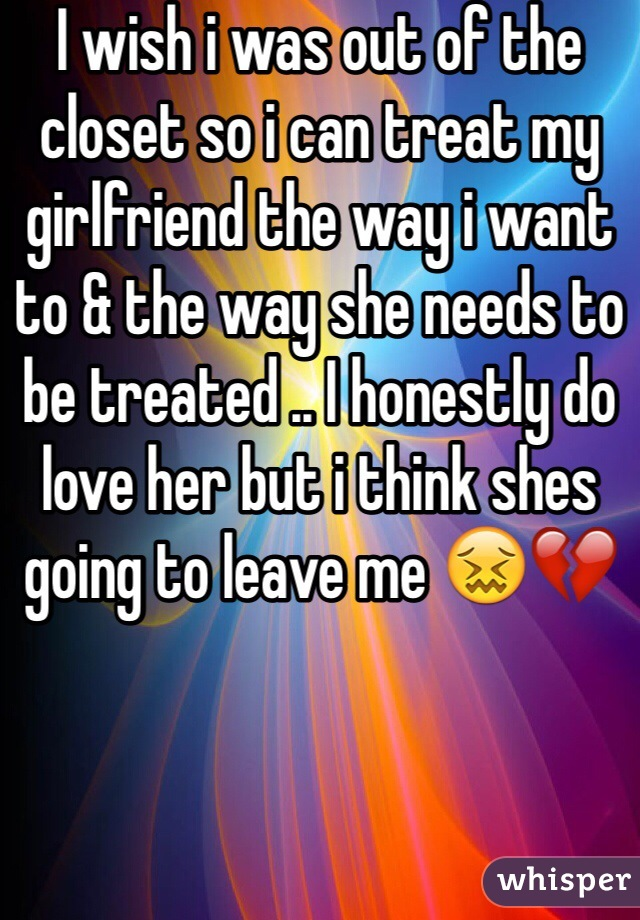 I wish i was out of the closet so i can treat my girlfriend the way i want to & the way she needs to be treated .. I honestly do love her but i think shes going to leave me 😖💔