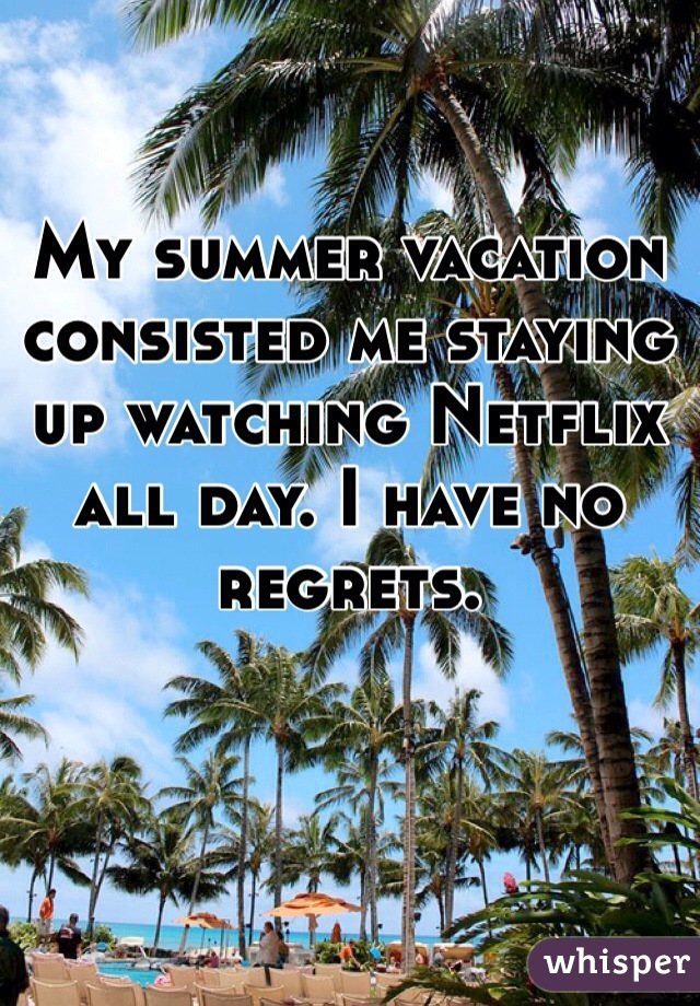 My summer vacation consisted me staying up watching Netflix all day. I have no regrets.