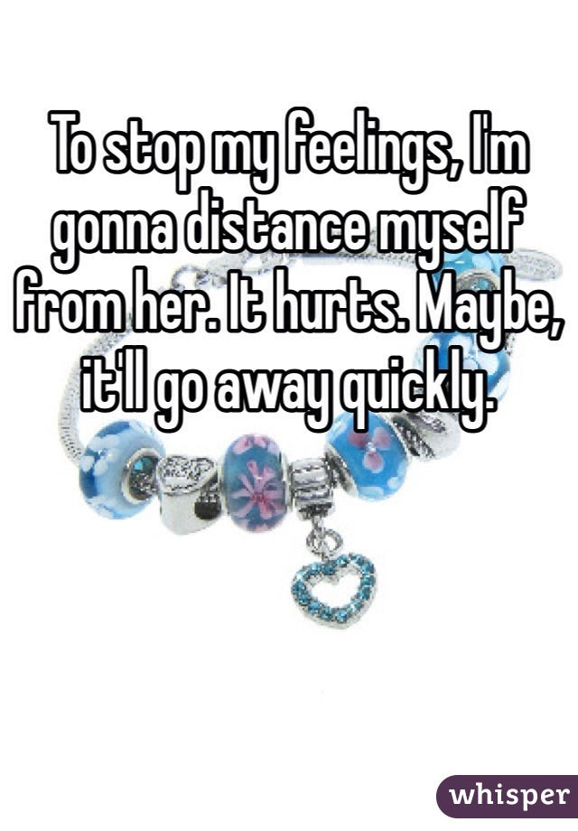 To stop my feelings, I'm gonna distance myself from her. It hurts. Maybe, it'll go away quickly.