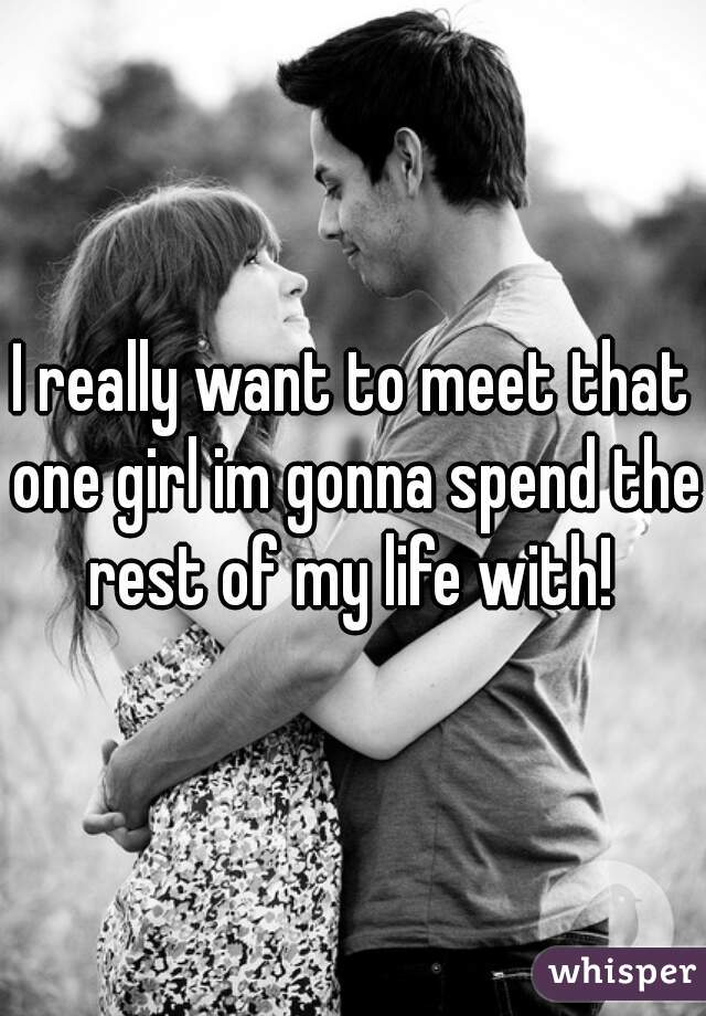 I really want to meet that one girl im gonna spend the rest of my life with!