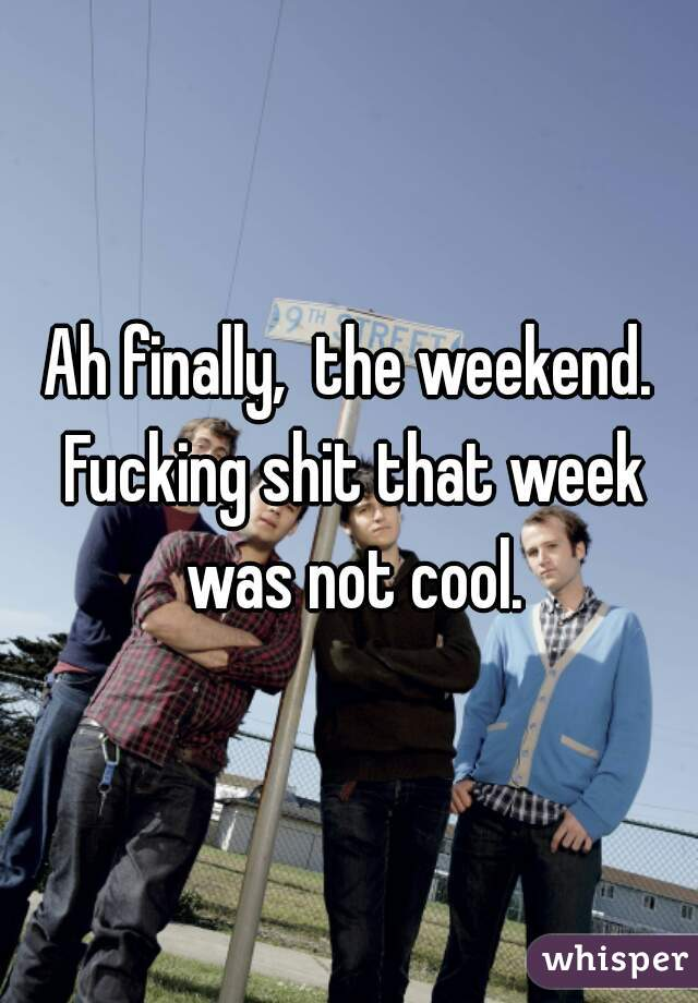 Ah finally,  the weekend. Fucking shit that week was not cool.