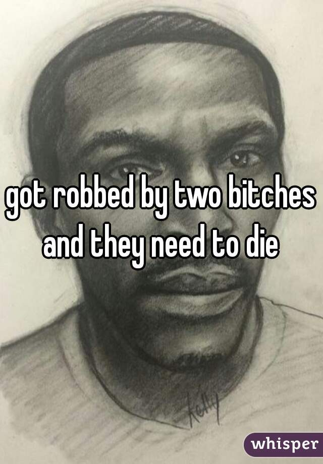 got robbed by two bitches and they need to die