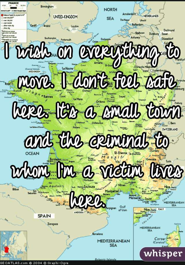 I wish on everything to move. I don't feel safe here. It's a small town and the criminal to whom I'm a victim lives here.