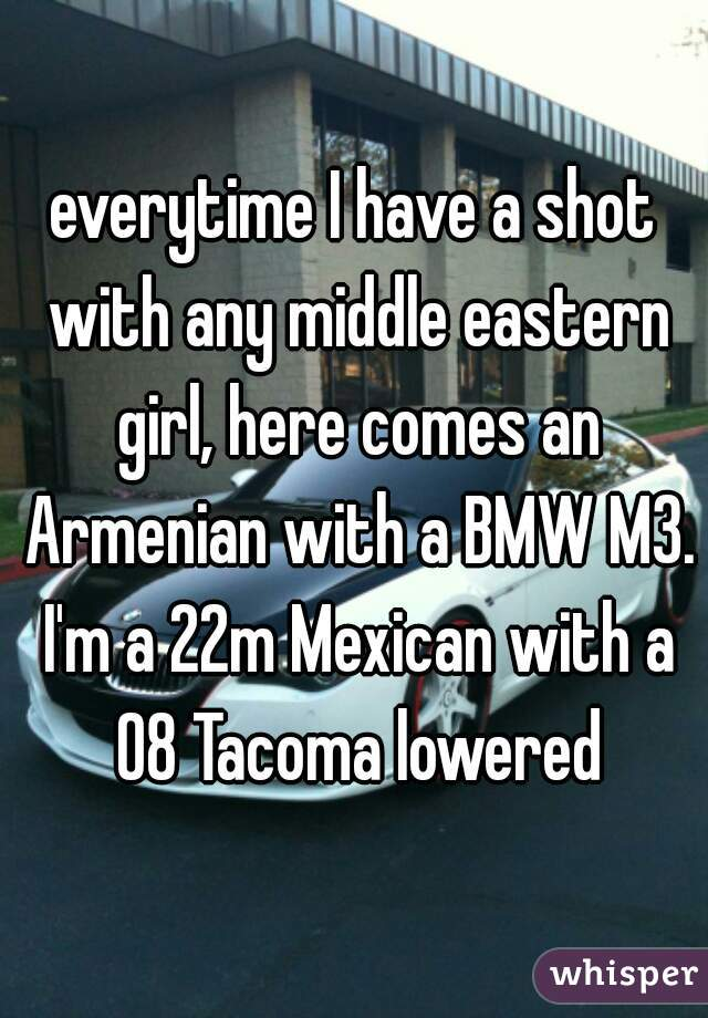 everytime I have a shot with any middle eastern girl, here comes an Armenian with a BMW M3. I'm a 22m Mexican with a 08 Tacoma lowered