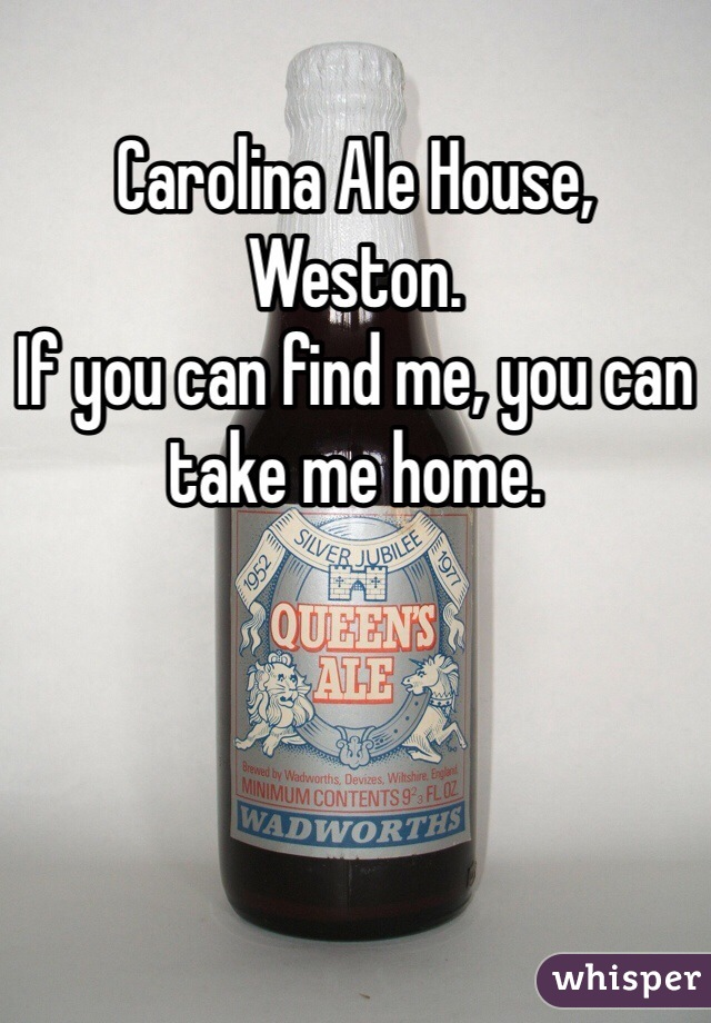 Carolina Ale House, Weston.  If you can find me, you can take me home.