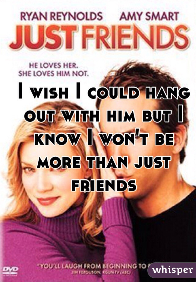 I wish I could hang out with him but I know I won't be more than just friends
