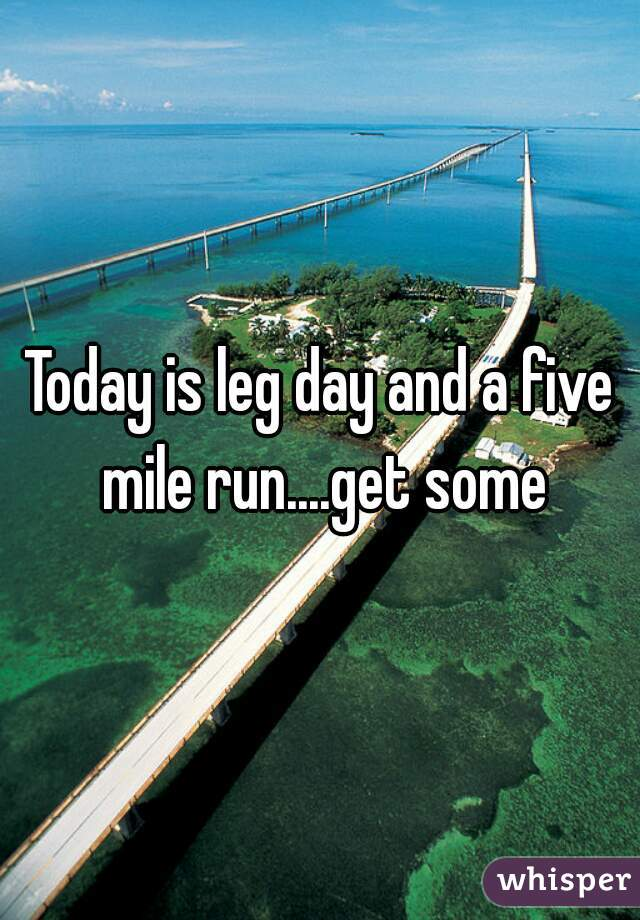 Today is leg day and a five mile run....get some