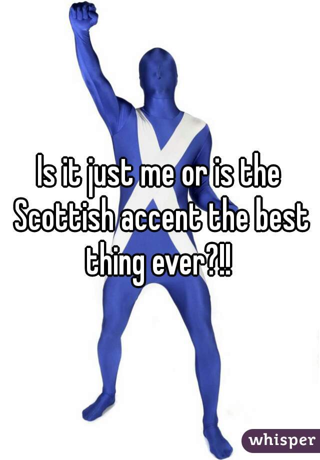 Is it just me or is the Scottish accent the best thing ever?!!
