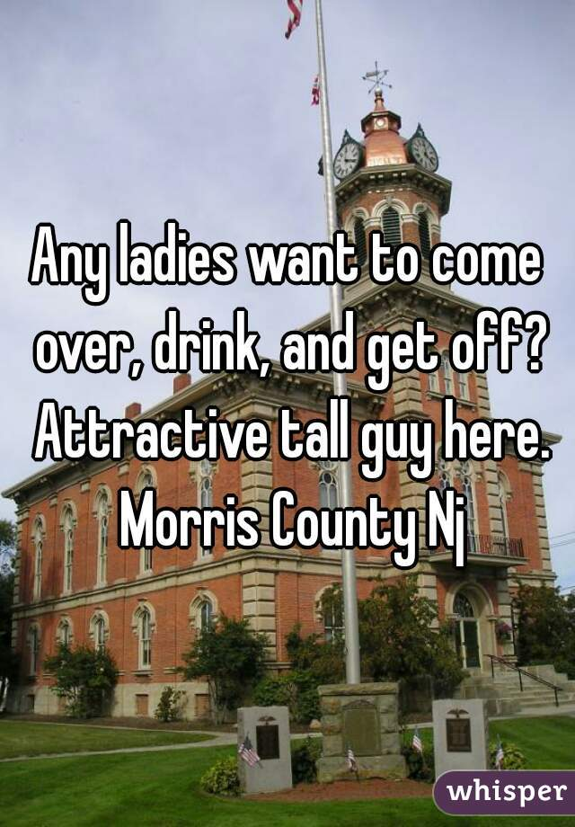 Any ladies want to come over, drink, and get off? Attractive tall guy here. Morris County Nj