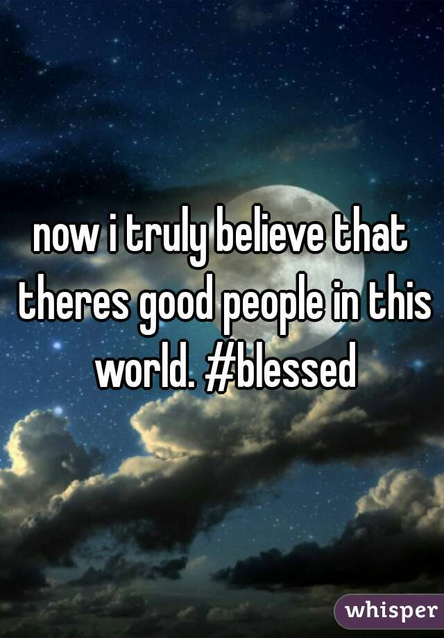 now i truly believe that theres good people in this world. #blessed