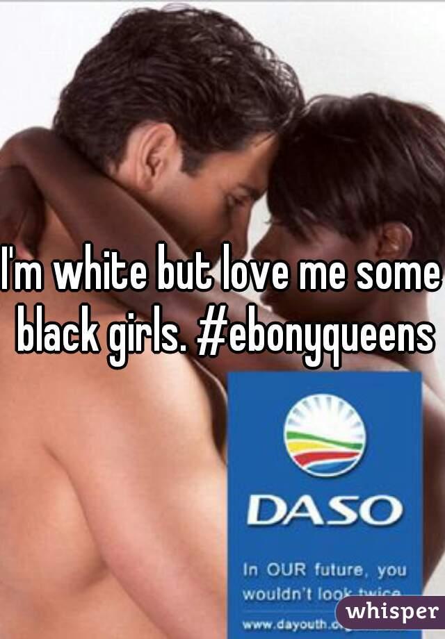 I'm white but love me some black girls. #ebonyqueens