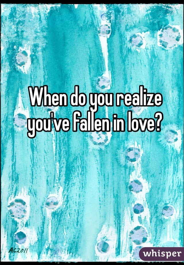 When do you realize you've fallen in love?