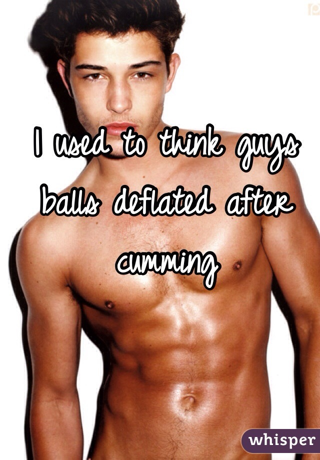 I used to think guys balls deflated after cumming