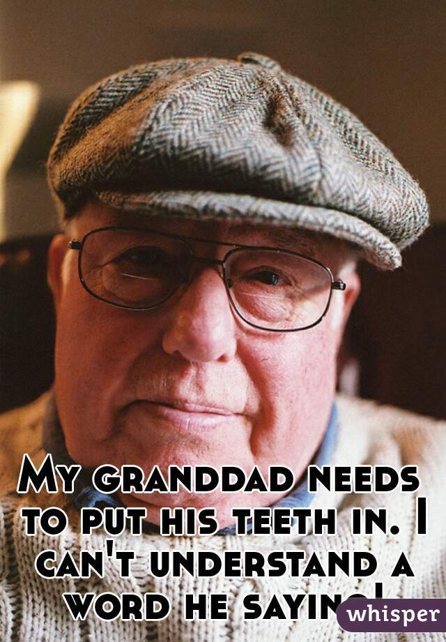 My granddad needs to put his teeth in. I can't understand a word he saying!