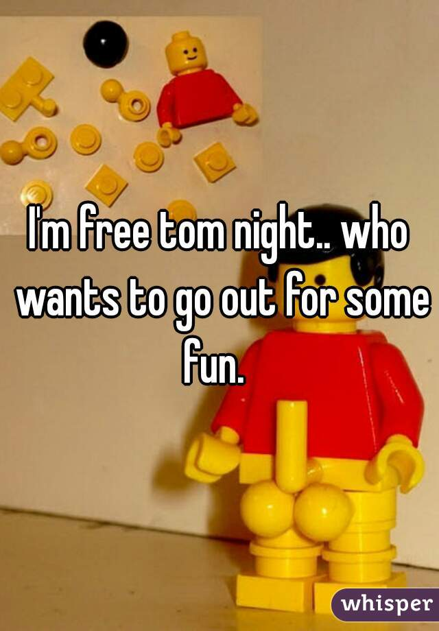 I'm free tom night.. who wants to go out for some fun.