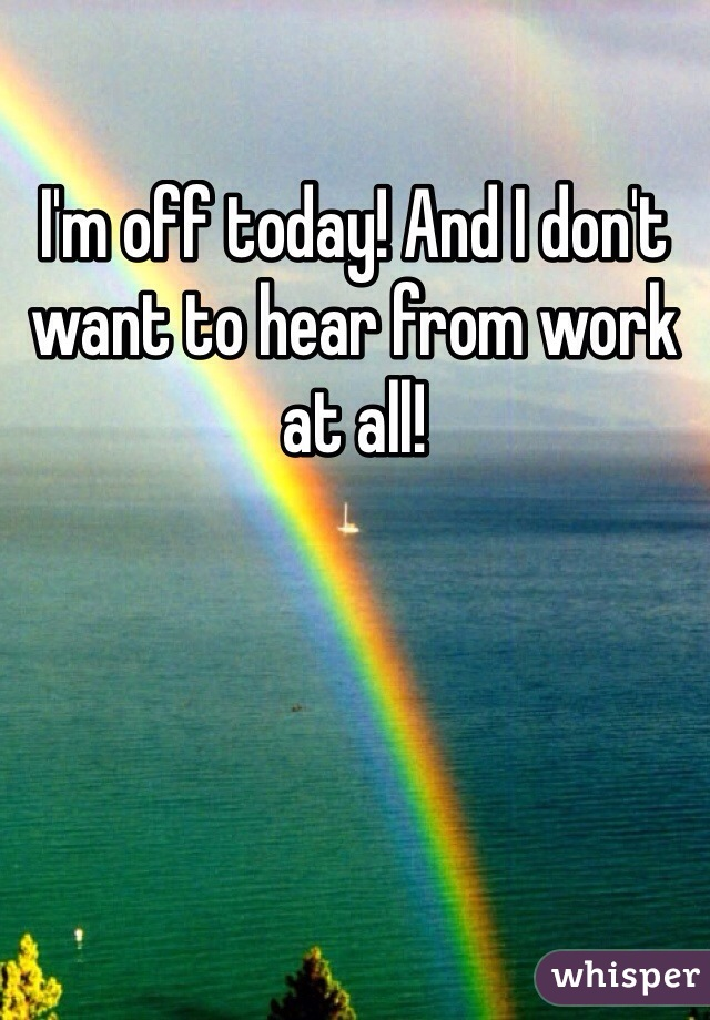I'm off today! And I don't want to hear from work at all!