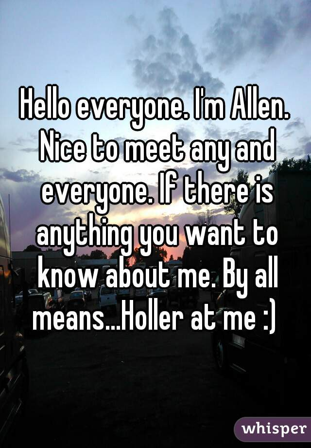 Hello everyone. I'm Allen. Nice to meet any and everyone. If there is anything you want to know about me. By all means...Holler at me :)