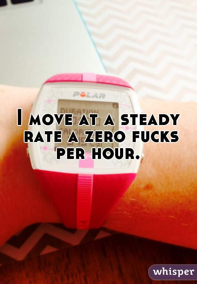 I move at a steady rate a zero fucks per hour.