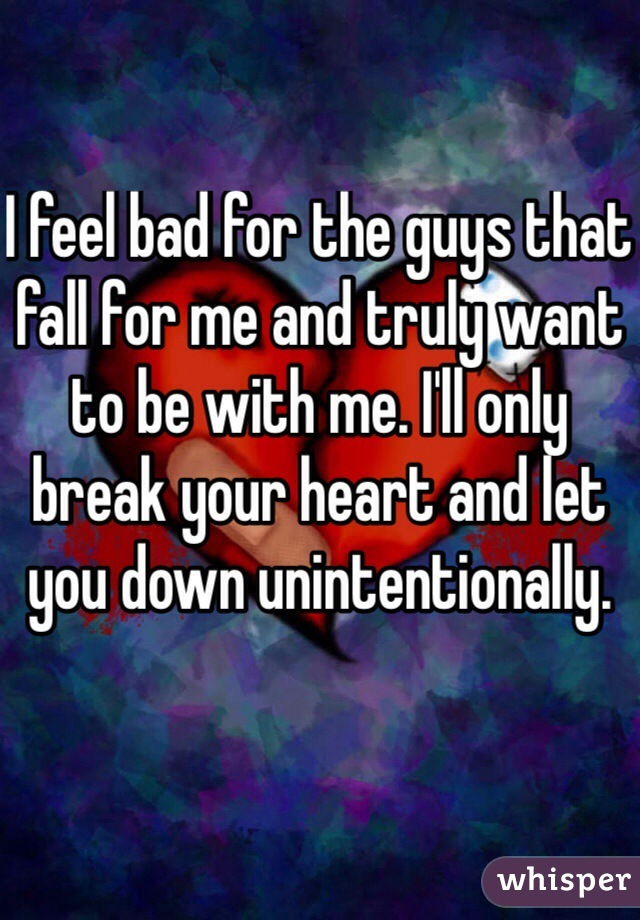 I feel bad for the guys that fall for me and truly want to be with me. I'll only break your heart and let you down unintentionally.