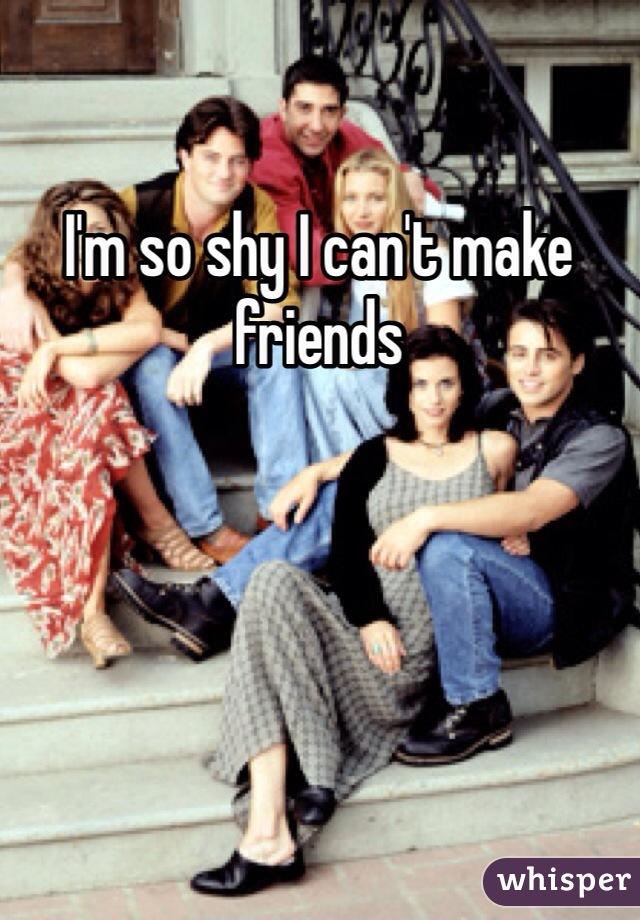 I'm so shy I can't make friends