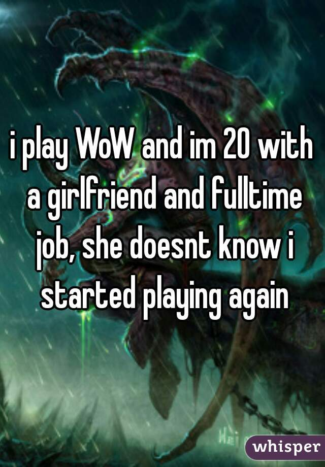 i play WoW and im 20 with a girlfriend and fulltime job, she doesnt know i started playing again