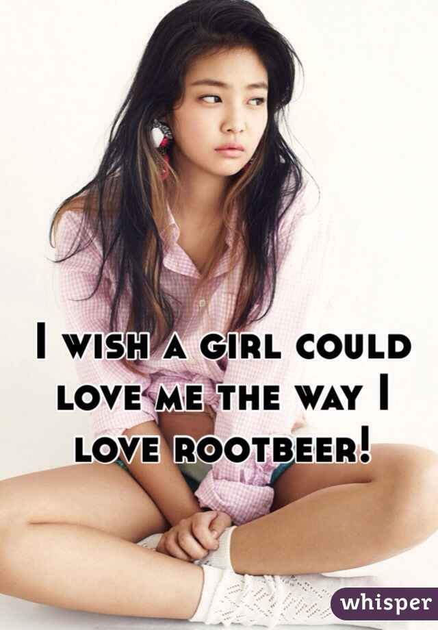 I wish a girl could love me the way I love rootbeer!