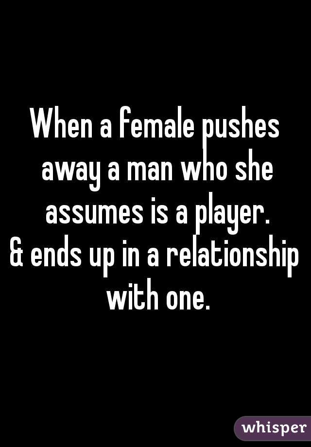 When a female pushes away a man who she assumes is a player.  & ends up in a relationship with one.