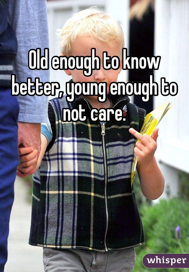 Old enough to know better, young enough to not care.