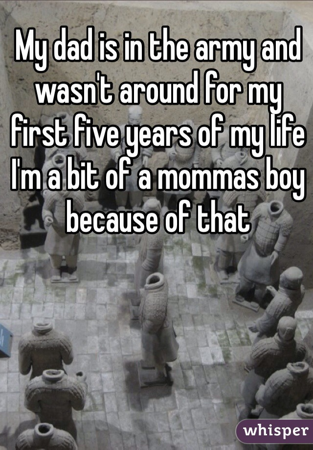 My dad is in the army and wasn't around for my first five years of my life I'm a bit of a mommas boy because of that