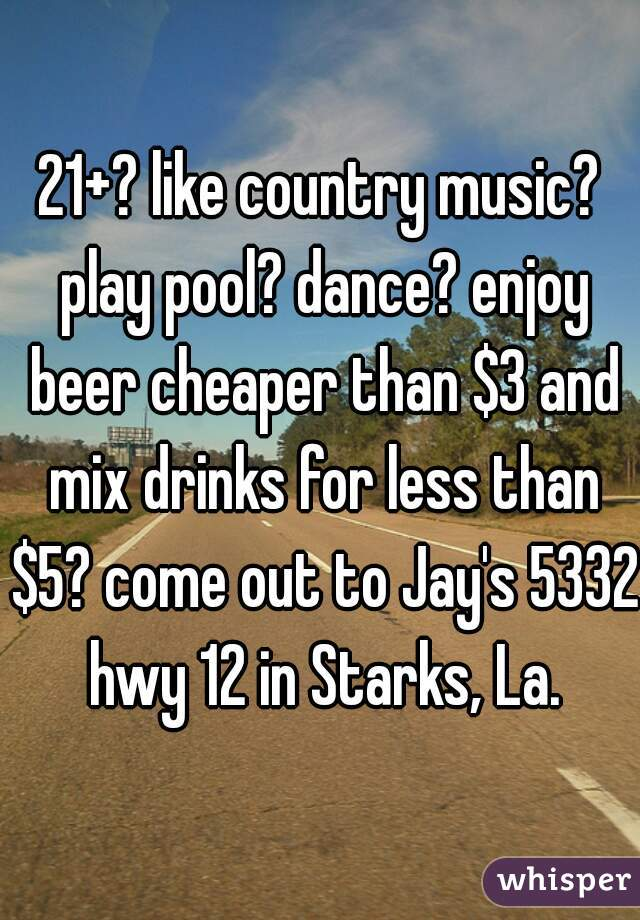 21+? like country music? play pool? dance? enjoy beer cheaper than $3 and mix drinks for less than $5? come out to Jay's 5332 hwy 12 in Starks, La.