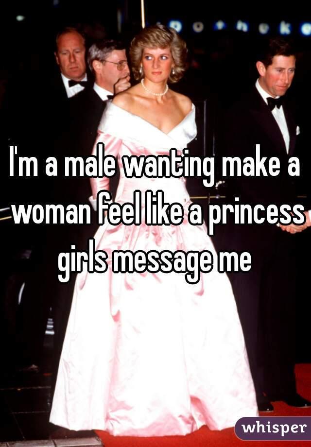I'm a male wanting make a woman feel like a princess girls message me