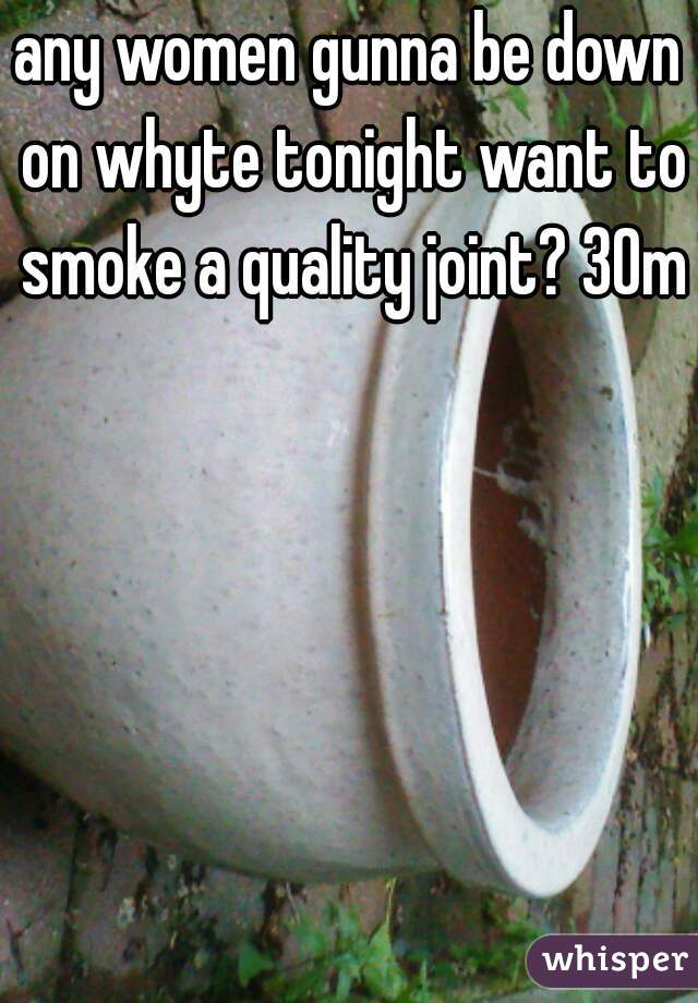 any women gunna be down on whyte tonight want to smoke a quality joint? 30m
