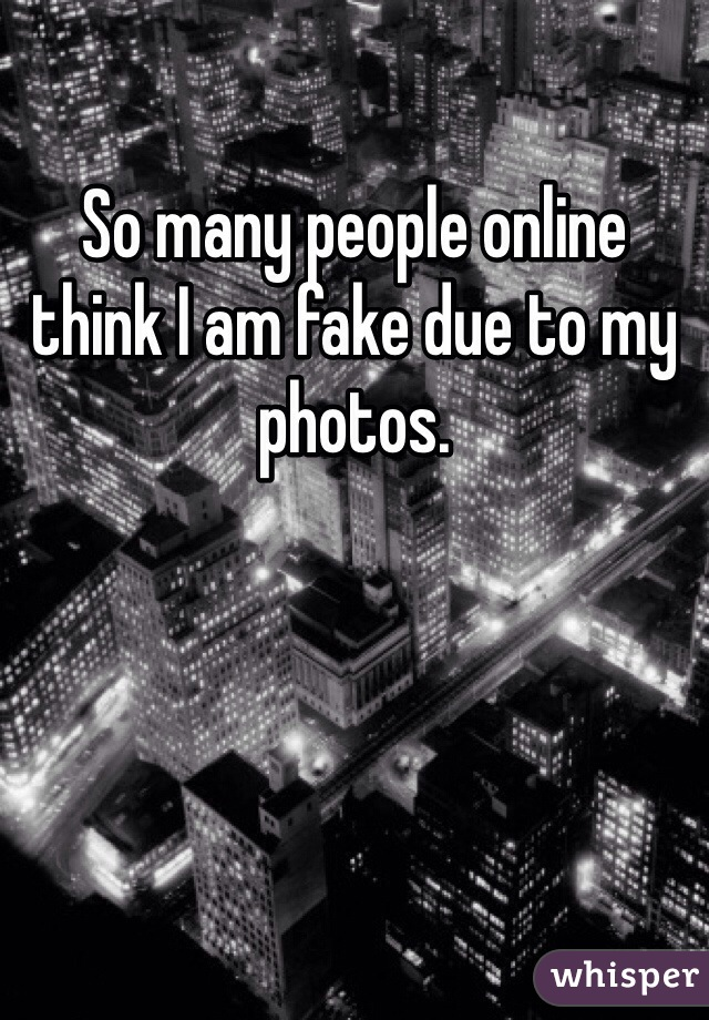 So many people online think I am fake due to my photos.