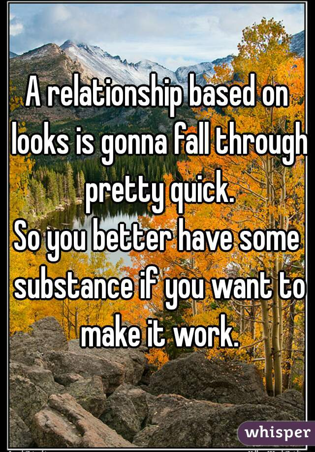 A relationship based on looks is gonna fall through pretty quick. So you better have some substance if you want to make it work.
