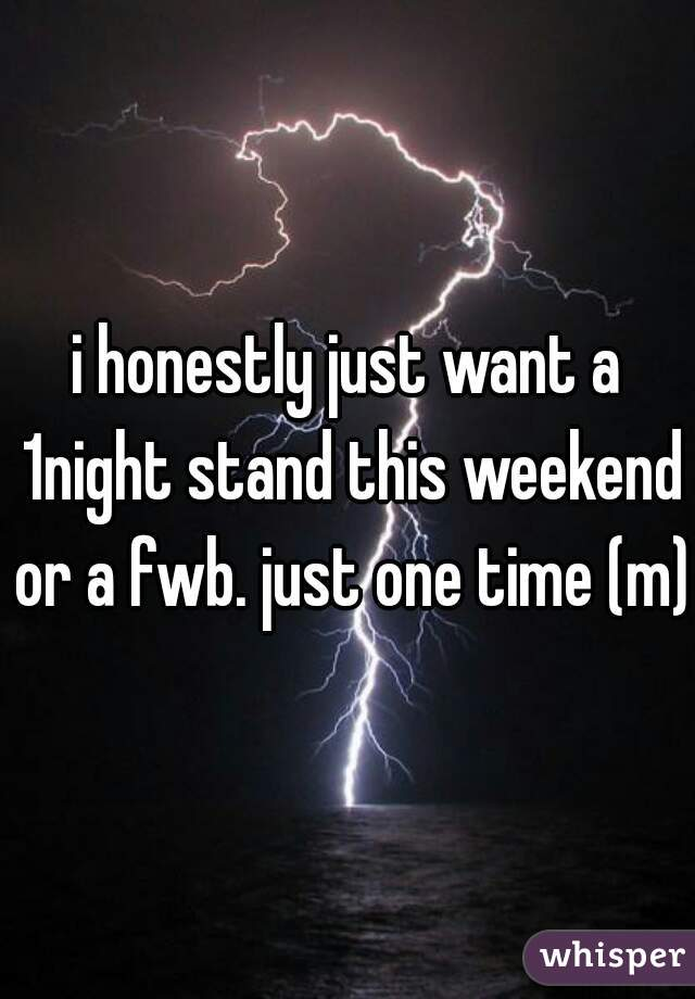 i honestly just want a 1night stand this weekend or a fwb. just one time (m)