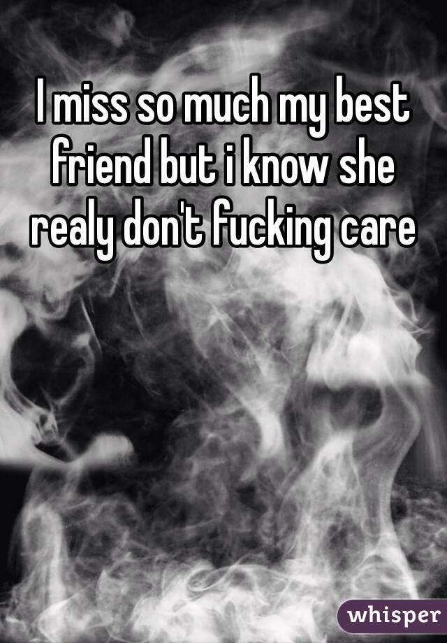 I miss so much my best friend but i know she realy don't fucking care