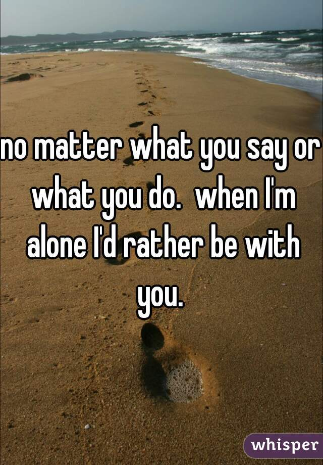 no matter what you say or what you do.  when I'm alone I'd rather be with you.