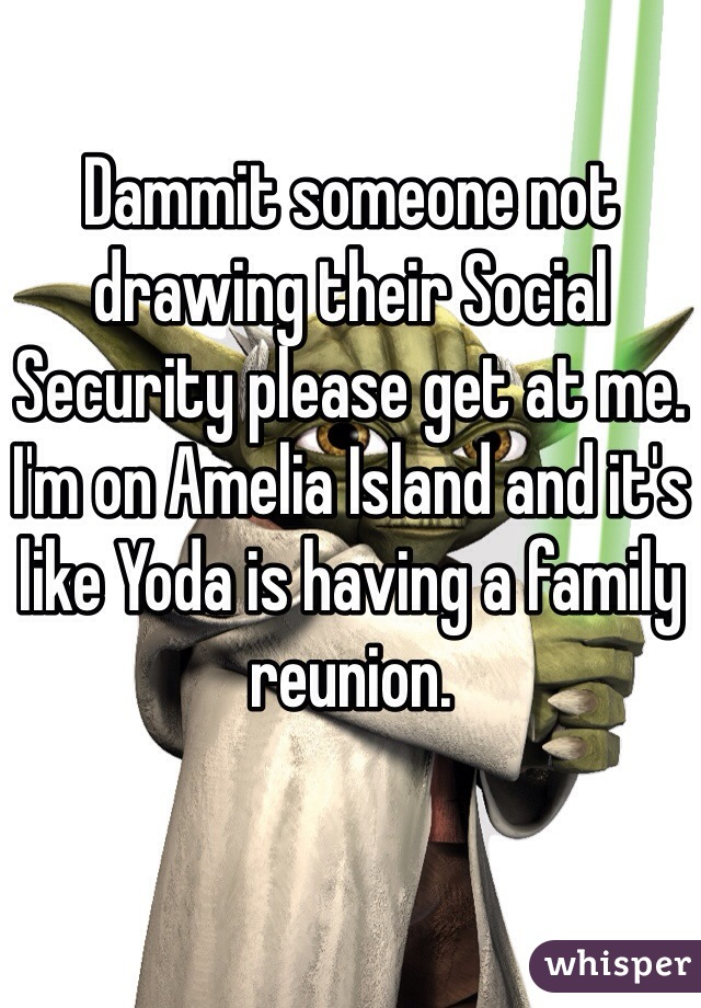 Dammit someone not drawing their Social Security please get at me. I'm on Amelia Island and it's like Yoda is having a family reunion.
