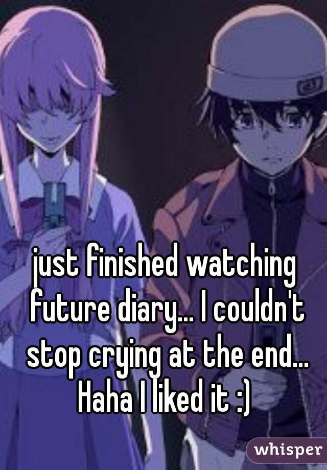 just finished watching future diary... I couldn't stop crying at the end... Haha I liked it :)