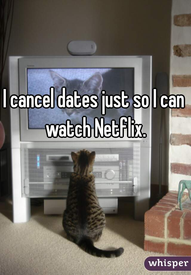 I cancel dates just so I can watch Netflix.