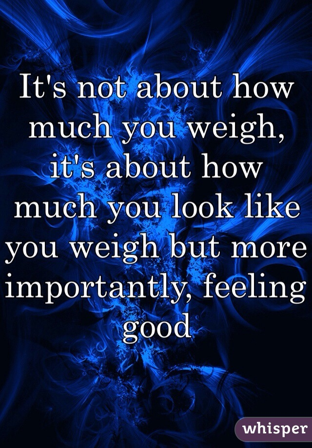 It's not about how much you weigh, it's about how much you look like you weigh but more importantly, feeling good