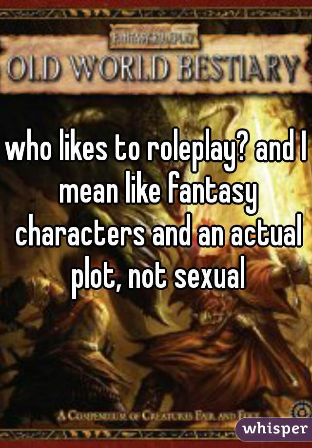 who likes to roleplay? and I mean like fantasy characters and an actual plot, not sexual