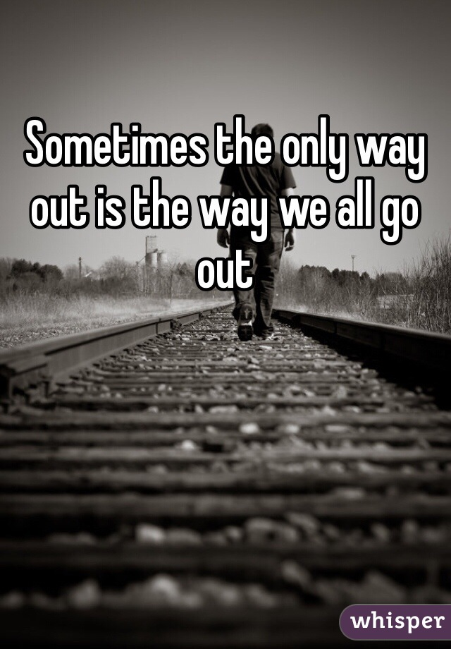 Sometimes the only way out is the way we all go out