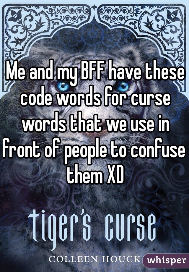 Me and my BFF have these code words for curse words that we use in front of people to confuse them XD