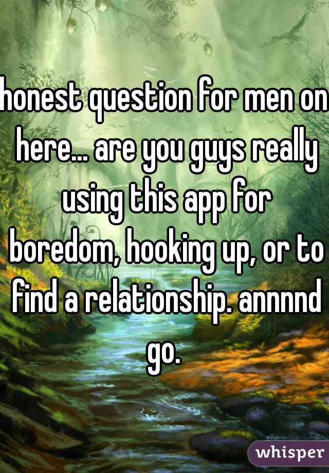 honest question for men on here... are you guys really using this app for boredom, hooking up, or to find a relationship. annnnd go.