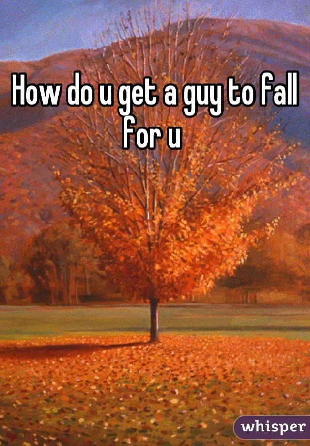 How do u get a guy to fall for u